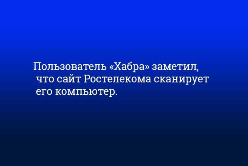 Пользователь «Хабра» заметил, что сайт Ростелекома сканирует его компьютер